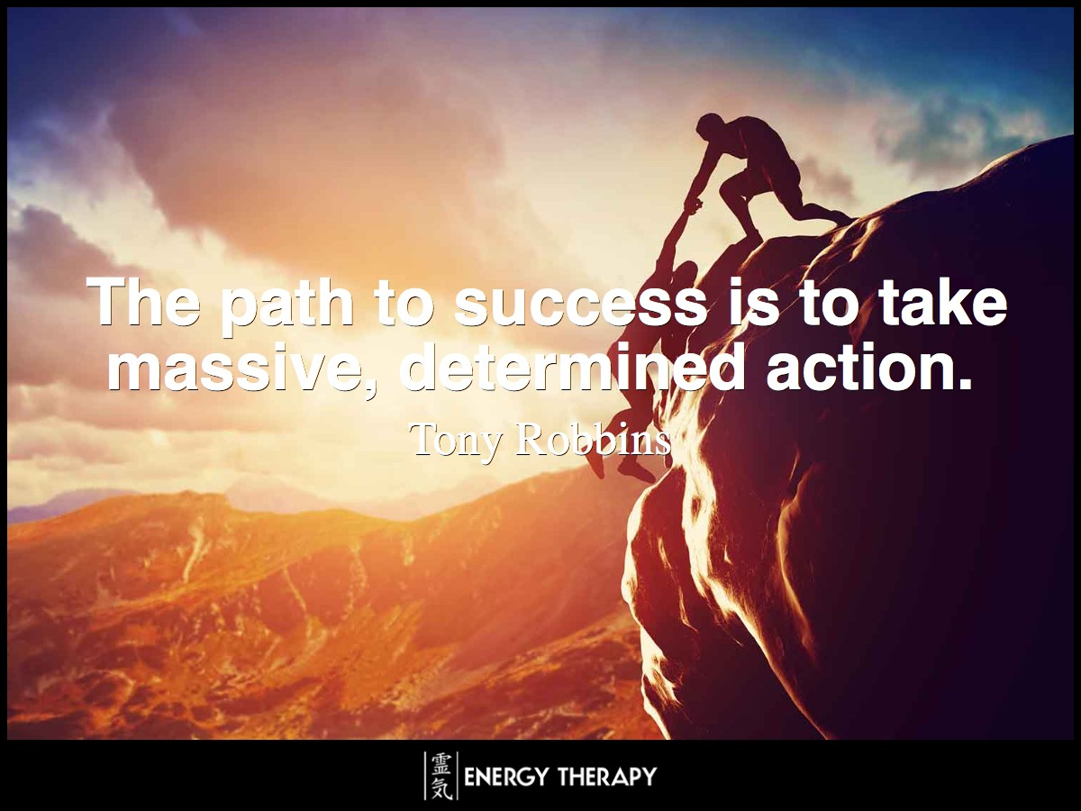 The path to success is to take massive, determined action. ~ Tony Robbins