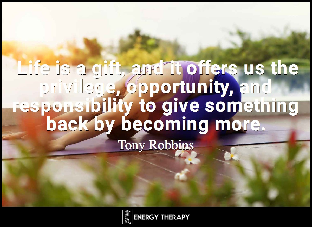 Life is a gift, and it offers us the privilege, opportunity, and responsibility to give something back by becoming more. ~ Tony Robbins