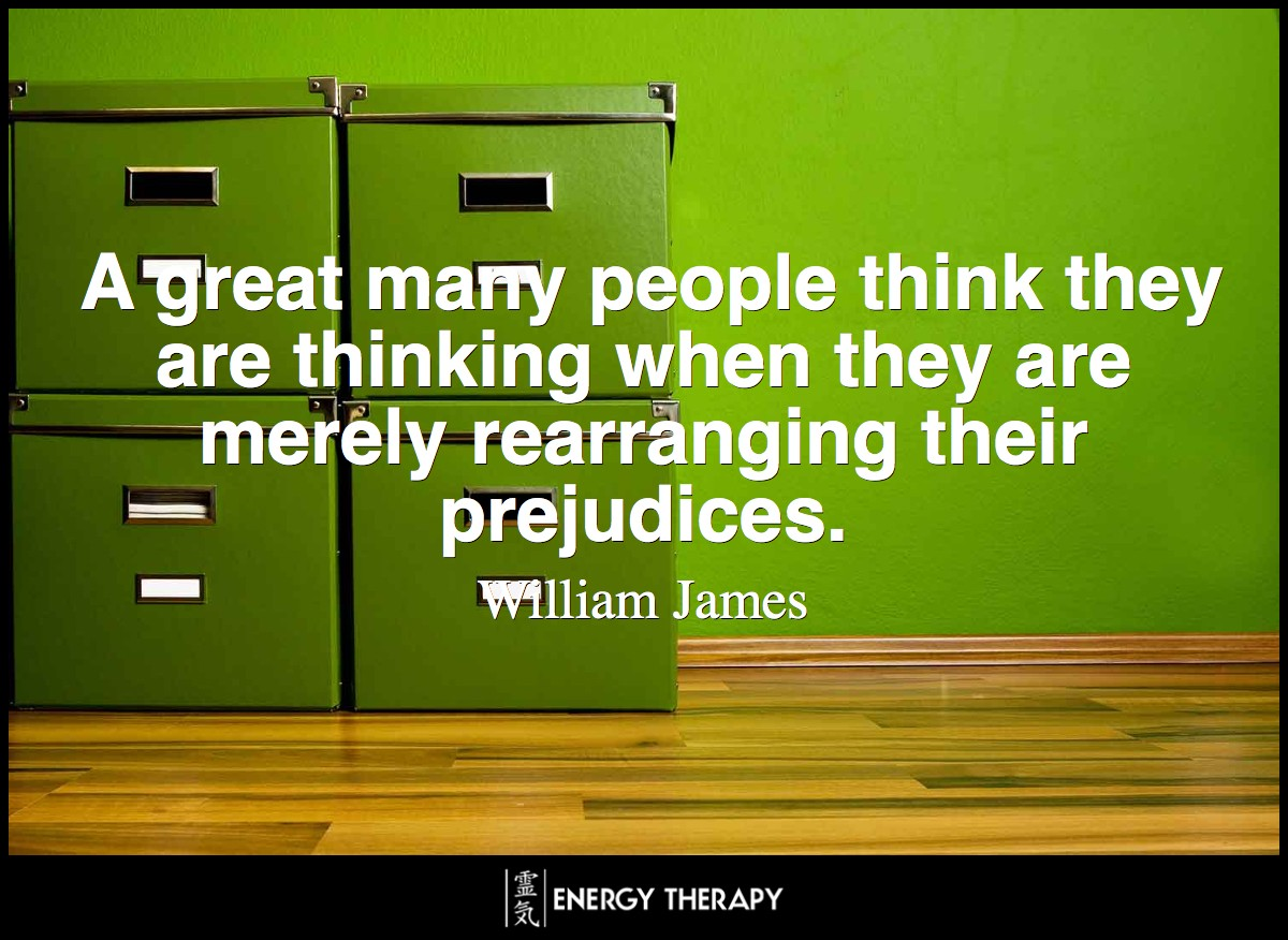 A great many people think they are thinking when they are merely rearranging their prejudices. ~ William James